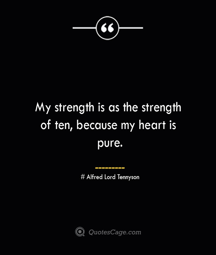 My strength is as the strength of ten because my heart is pure.— Alfred Lord Tennyson 1