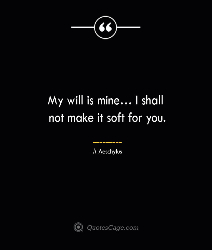 My will is mine… I shall not make it soft for you.— Aeschylus