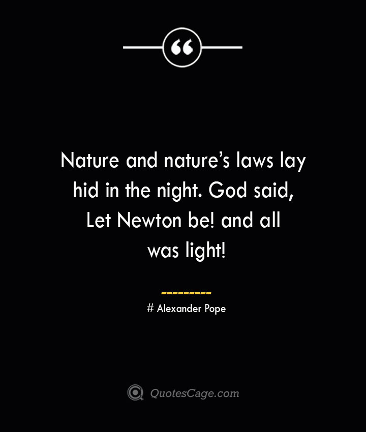 Nature and natures laws lay hid in the night. God said Let Newton be and all was light— Alexander Pope