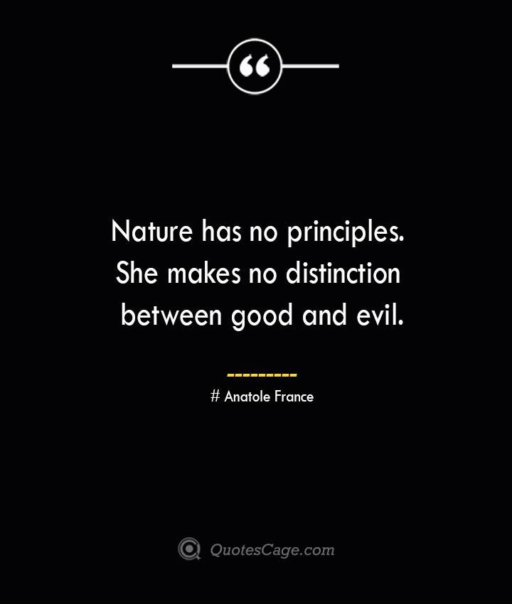 Nature has no principles. She makes no distinction between good and evil.— Anatole France