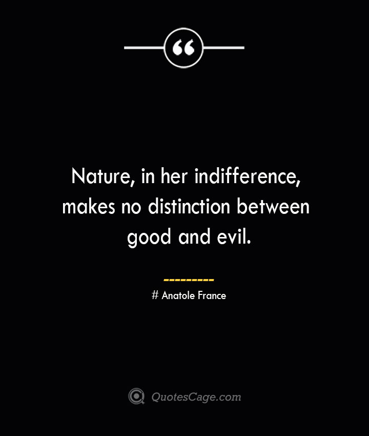 Nature in her indifference makes no distinction between good and evil. Anatole France