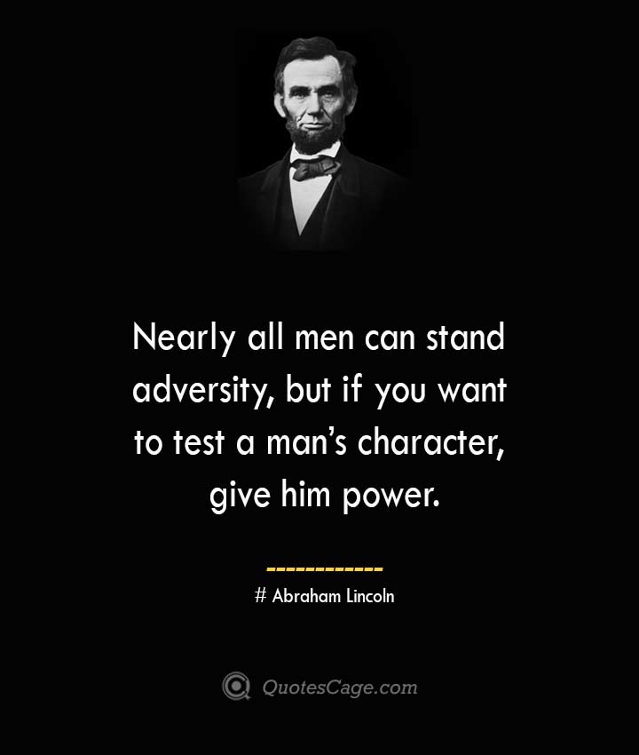 Nearly all men can stand adversity but if you want to test a mans character give him power.— Abraham Lincoln