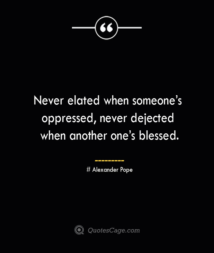 Never elated when someones oppressed never dejected when another ones blessed.— Alexander Pope