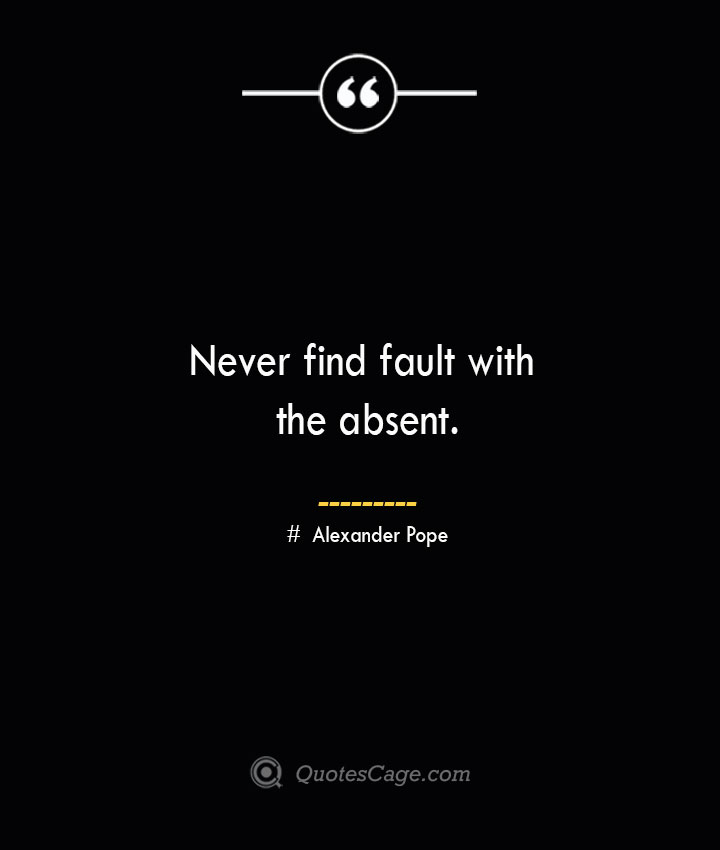 Never find fault with the absent.— Alexander Pope