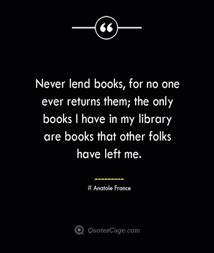 Never lend books for no one ever returns them the only books I have in my library are books that other folks have left me.— Anatole France