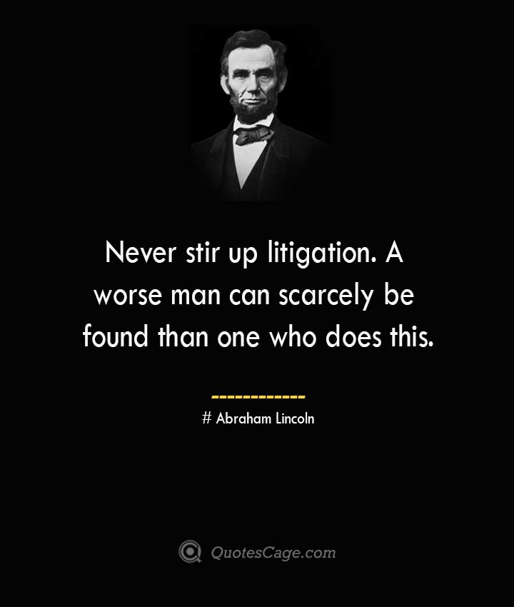 Never stir up litigation. A worse man can scarcely be found than one who does this. –Abraham Lincoln