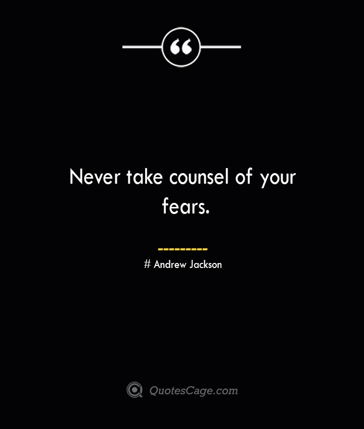 Never take counsel of your fears.— Andrew Jackson