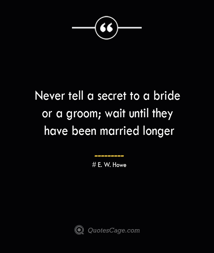 Never tell a secret to a bride or a groom wait until they have been married longer.— E. W. Howe