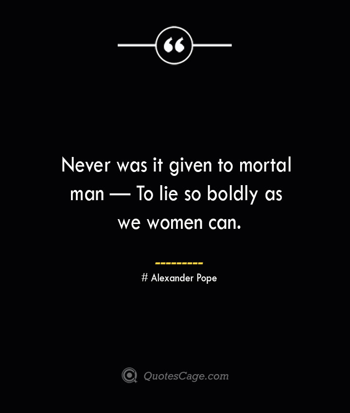 Never was it given to mortal man — To lie so boldly as we women can.— Alexander Pope