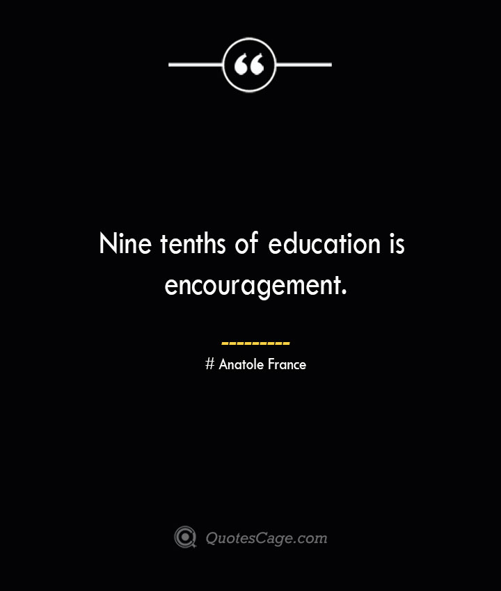 Nine tenths of education is encouragement.— Anatole France 1