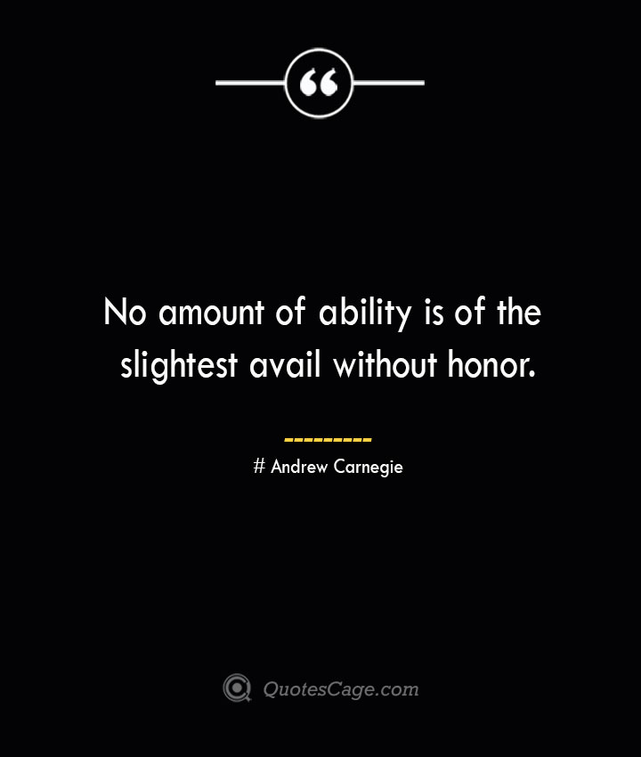 No amount of ability is of the slightest avail without honor. Andrew Carnegie
