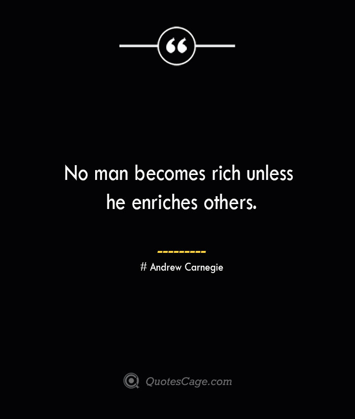 No man becomes rich unless he enriches others.— Andrew Carnegie