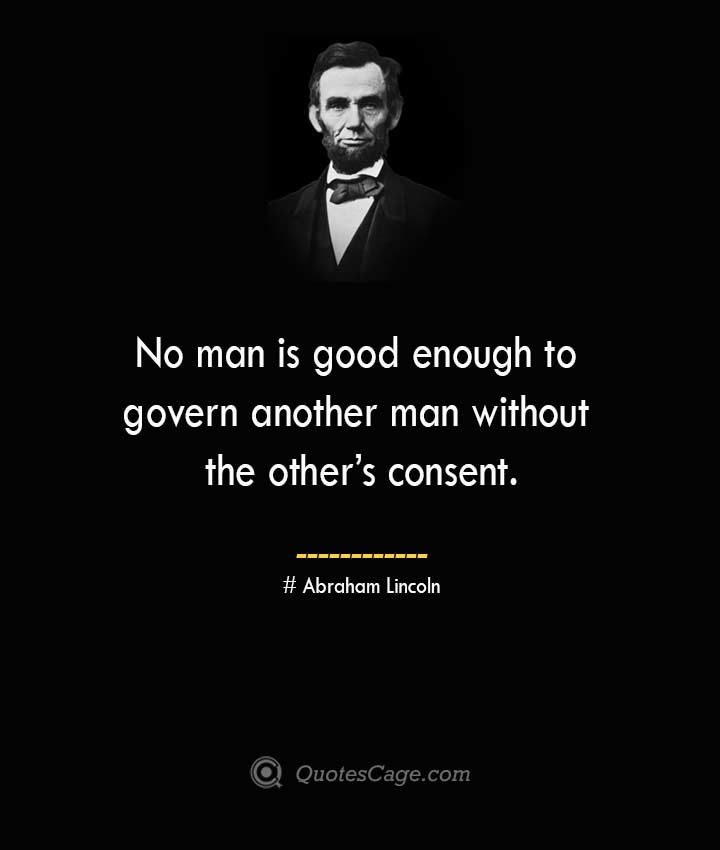 No man is good enough to govern another man without the others consent. –Abraham Lincoln