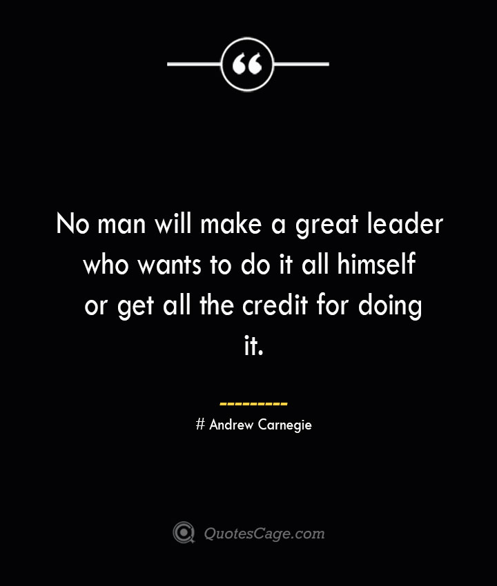 No man will make a great leader who wants to do it all himself or get all the credit for doing it.— Andrew Carnegie
