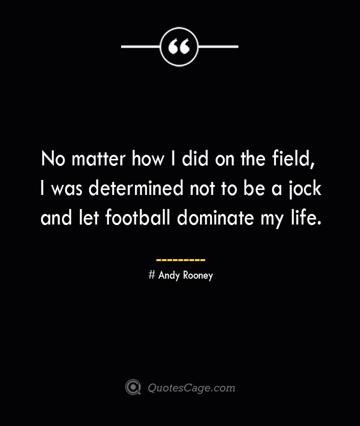No matter how I did on the field I was determined not to be a jock and let football dominate my life.— Andy Rooney