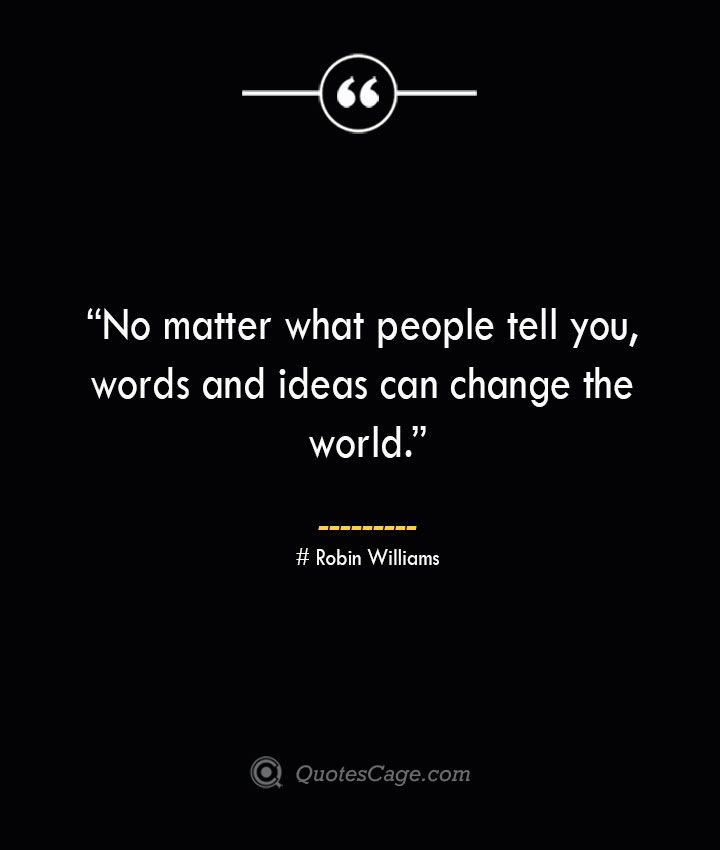 No matter what people tell you words and ideas can change the world. —Robin Williams