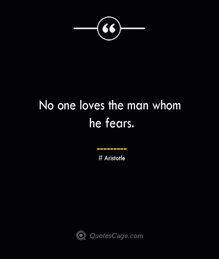 No one loves the man whom he fears.— Aristotle