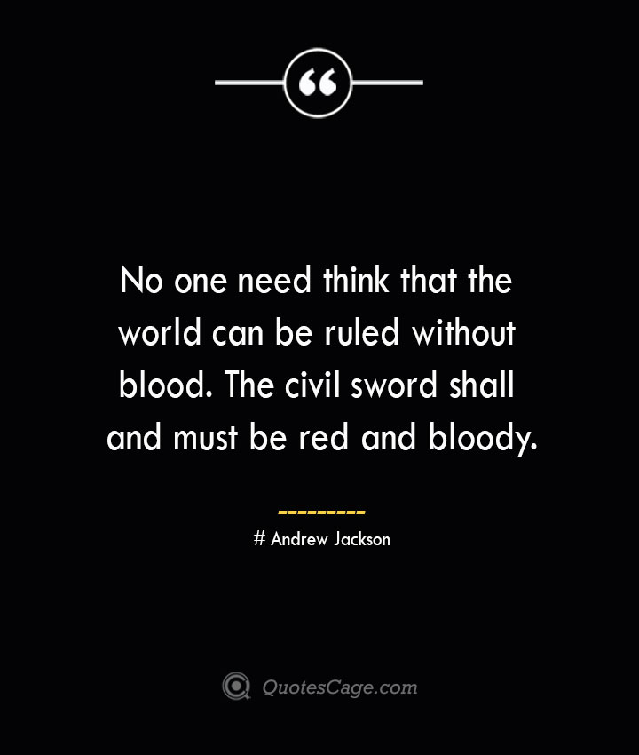 No one need think that the world can be ruled without blood. The civil sword shall and must be red and bloody.— Andrew Jackson