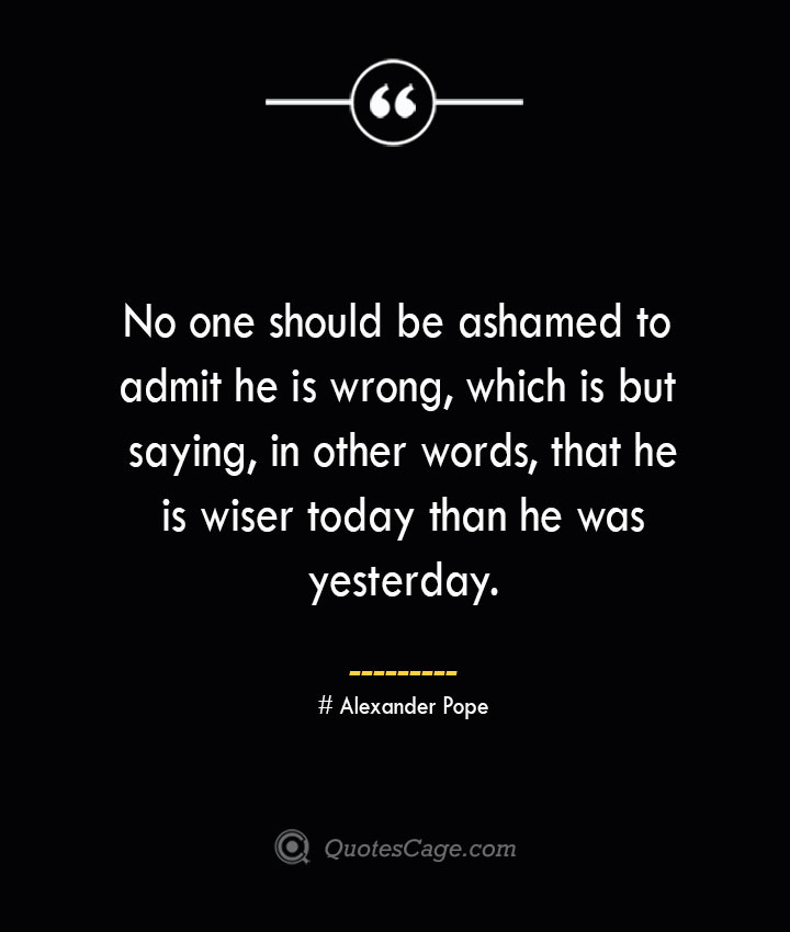 No one should be ashamed to admit he is wrong which is but saying in other words that he is wiser today than he was yesterday.— Alexander Pope