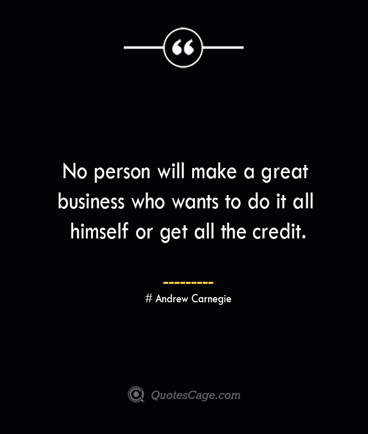 No person will make a great business who wants to do it all himself or get all the credit.— Andrew Carnegie