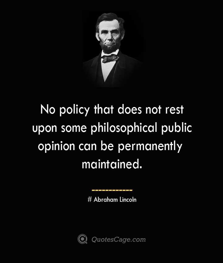 No policy that does not rest upon some philosophical public opinion can be permanently maintained. –Abraham Lincoln