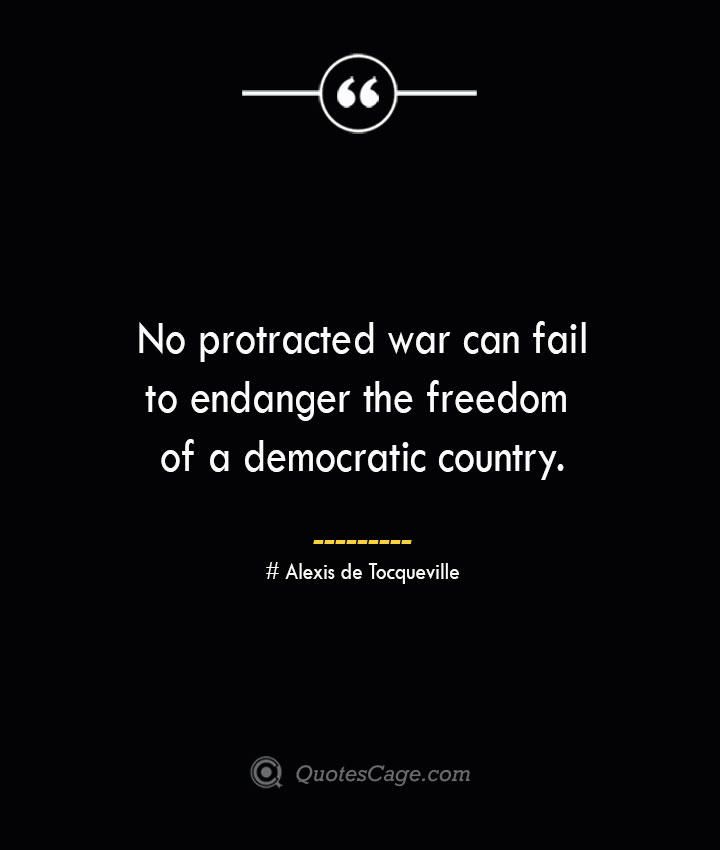 No protracted war can fail to endanger the freedom of a democratic country.— Alexis de Tocqueville