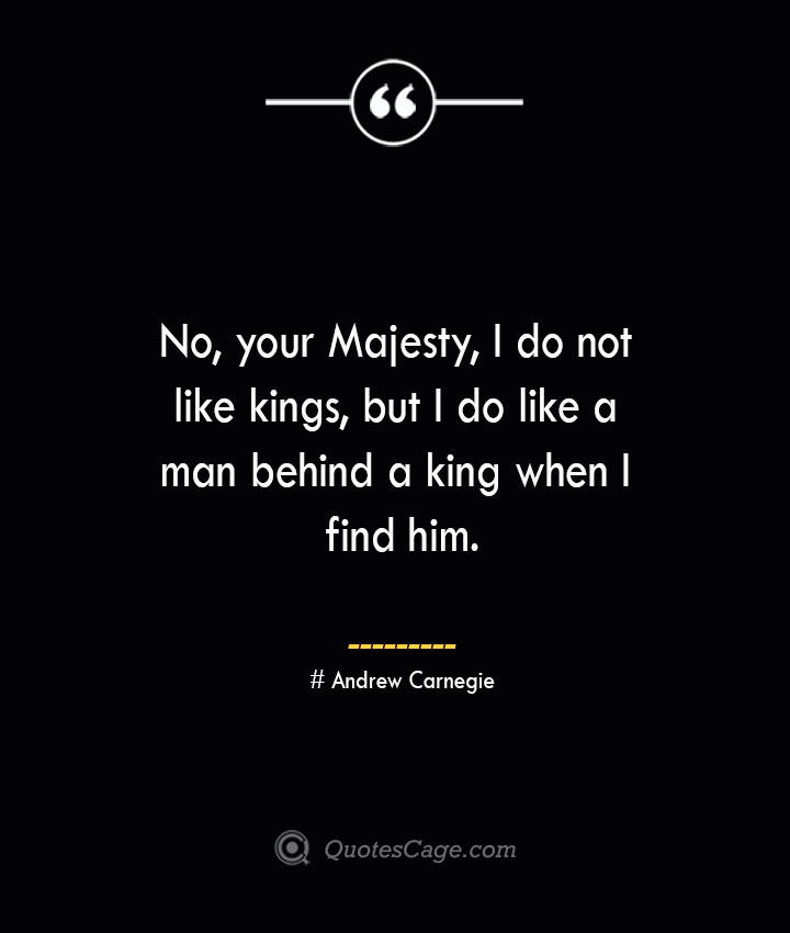 No your Majesty I do not like kings but I do like a man behind a king when I find him.— Andrew Carnegie