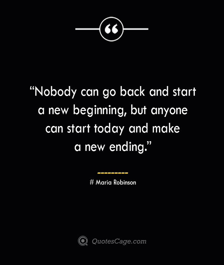 Nobody can go back and start a new beginning but anyone can start today and make a new ending. —Maria Robinson