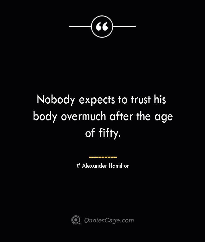 Nobody expects to trust his body overmuch after the age of fifty. Alexander Hamilton