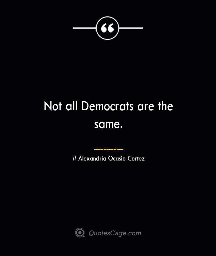 Not all Democrats are the same. Alexandria Ocasio Cortez