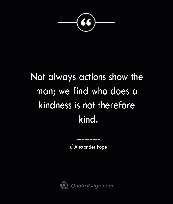 Not always actions show the man we find who does a kindness is not therefore kind.— Alexander Pope