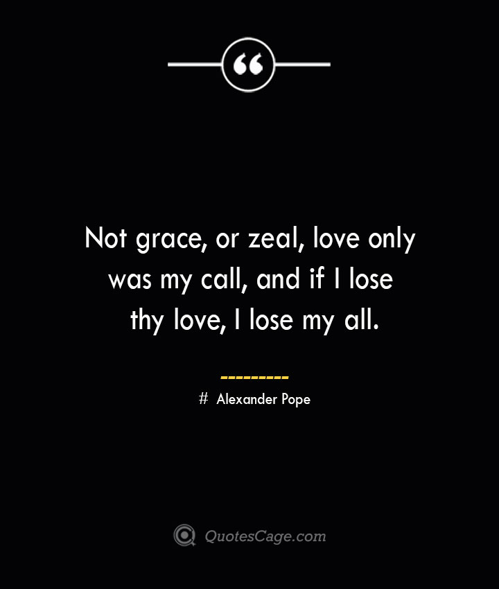 Not grace or zeal love only was my call and if I lose thy love I lose my all.— Alexander Pope