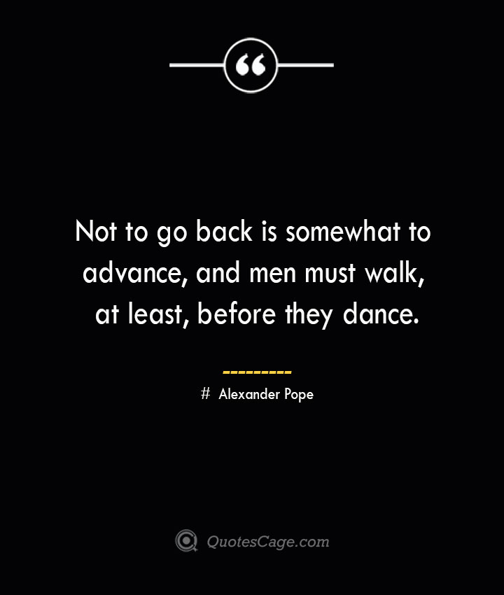 Not to go back is somewhat to advance and men must walk at least before they dance.— Alexander Pope