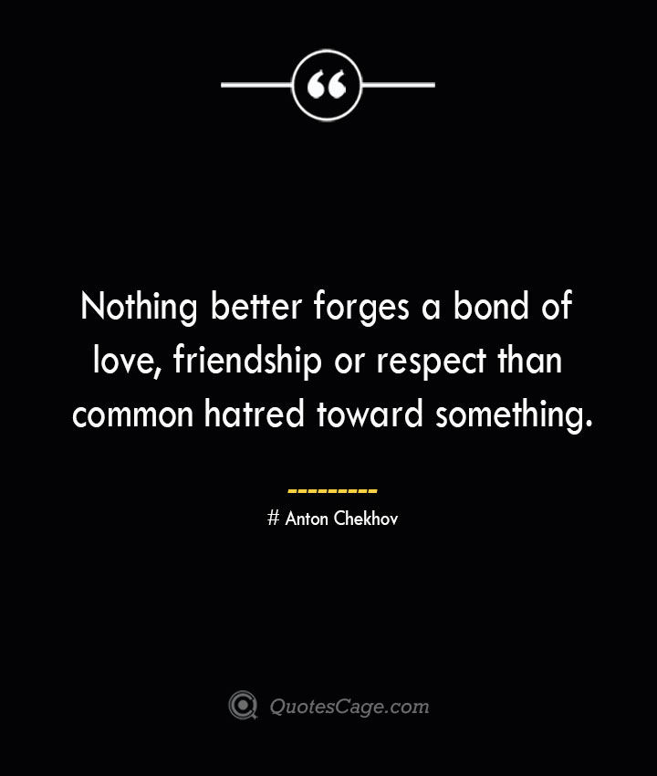Nothing better forges a bond of love friendship or respect than common hatred toward something.— Anton Chekhov