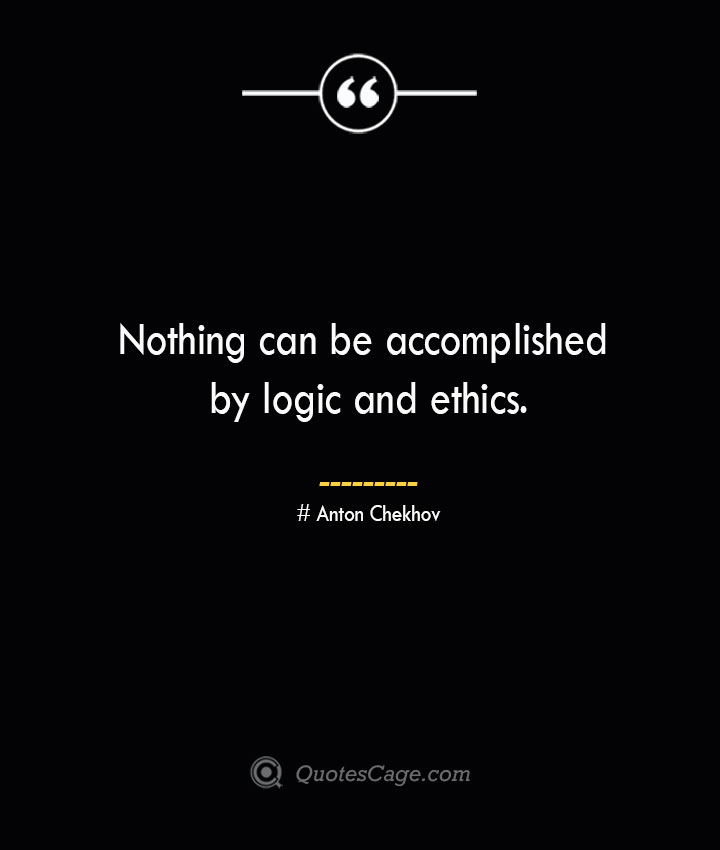 Nothing can be accomplished by logic and ethics. Anton Chekhov