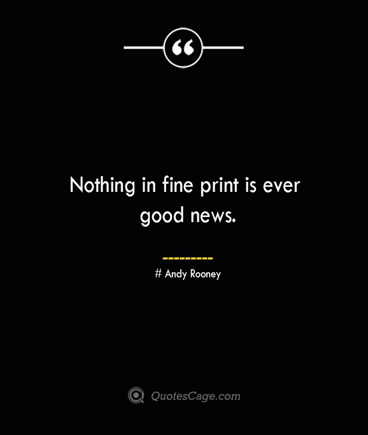 Nothing in fine print is ever good news.— Andy Rooney