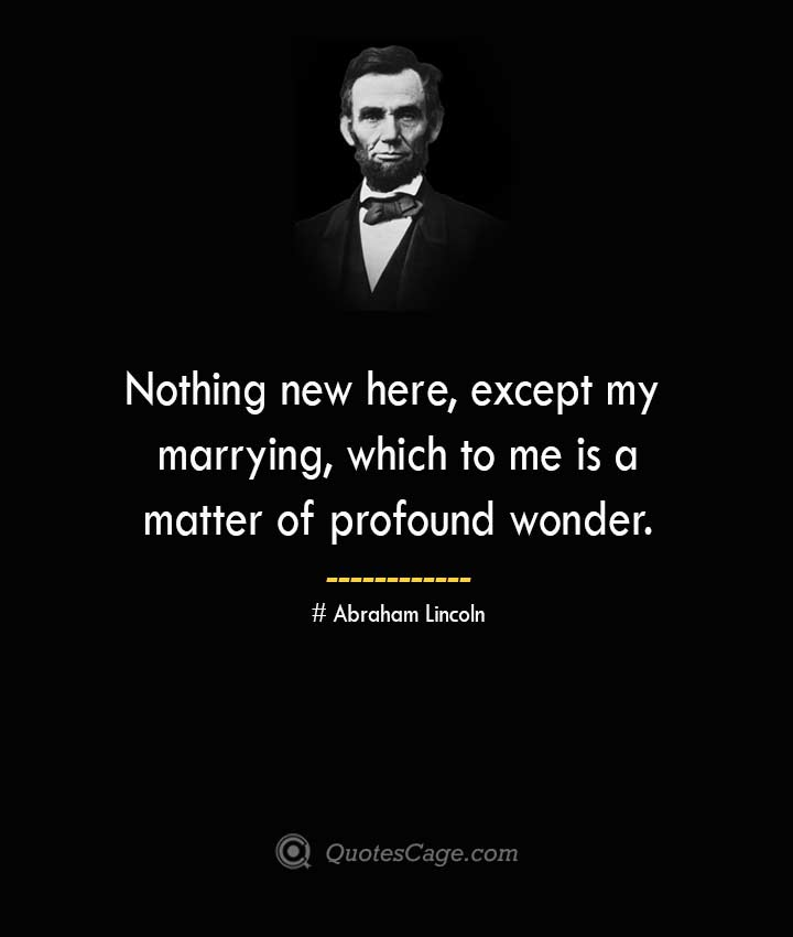 Nothing new here except my marrying which to me is a matter of profound wonder. –Abraham Lincoln