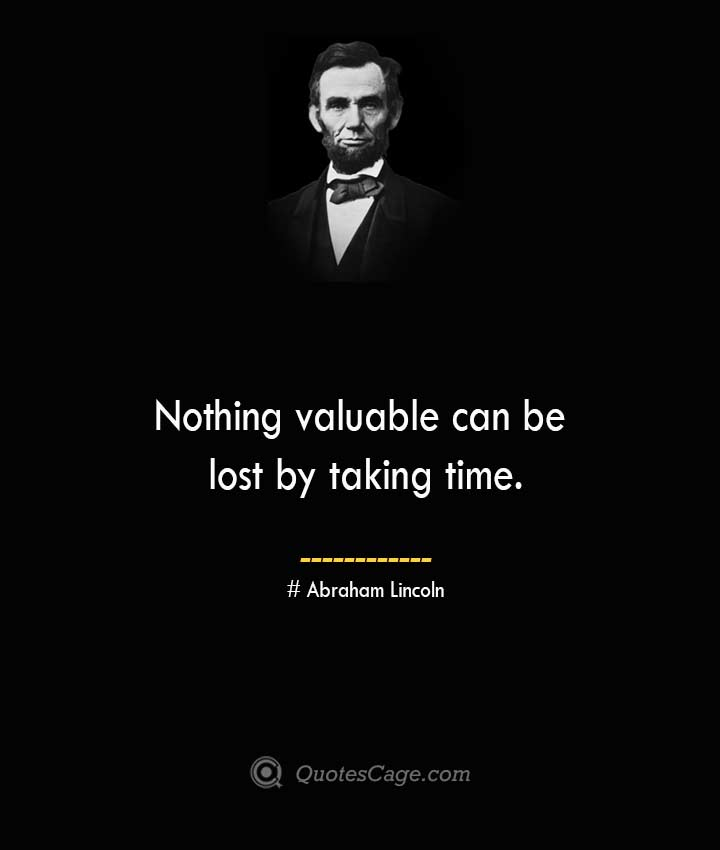 Nothing valuable can be lost by taking time.— Abraham Lincoln