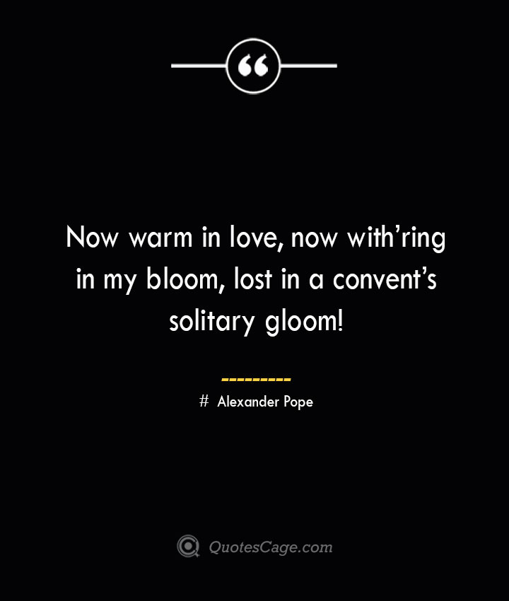 Now warm in love now withring in my bloom lost in a convents solitary gloom— Alexander Pope