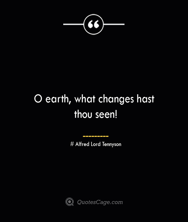 O earth what changes hast thou seen— Alfred Lord Tennyson
