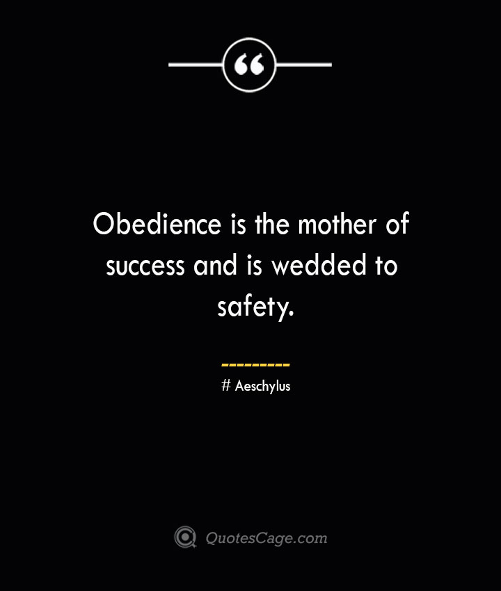 Obedience is the mother of success and is wedded to safety.— Aeschylus