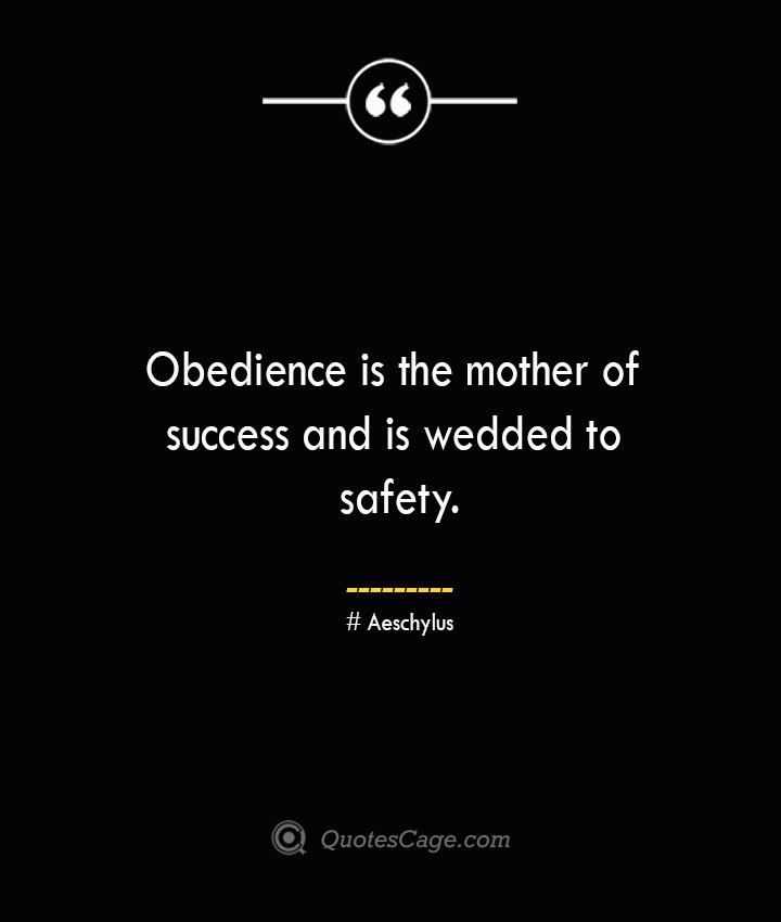 Obedience is the mother of success and is wedded to safety. Aeschylus