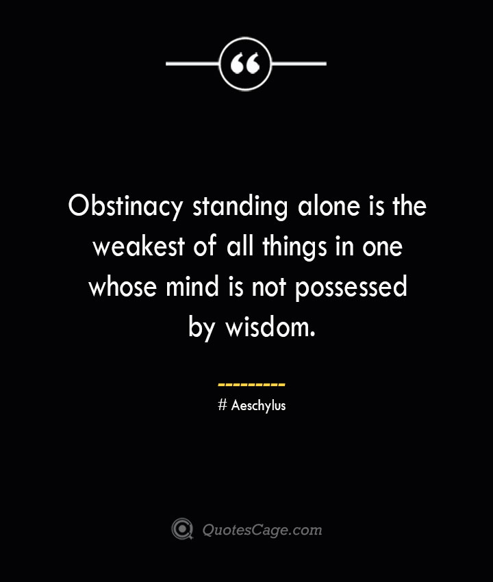 Obstinacy standing alone is the weakest of all things in one whose mind is not possessed by wisdom. Aeschylus