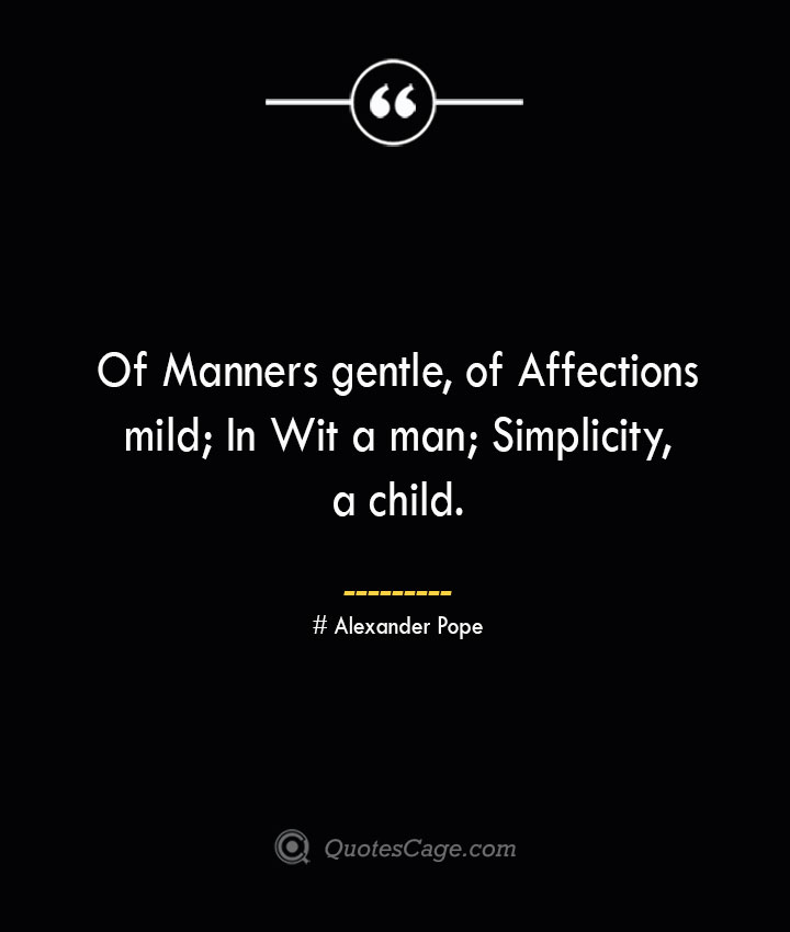 Of Manners gentle of Affections mild In Wit a man Simplicity a child.— Alexander Pope