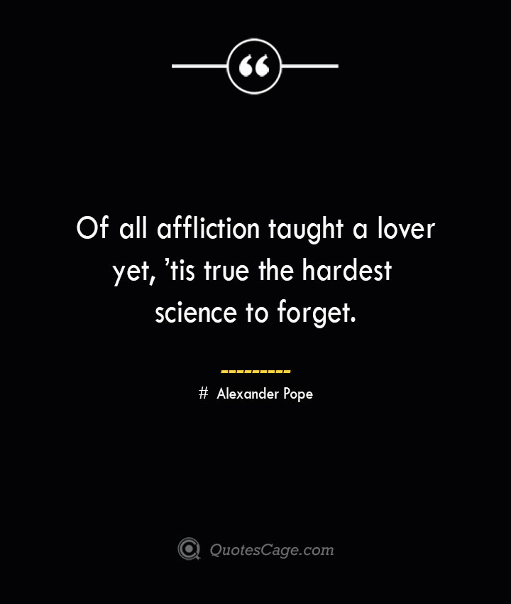 Of all affliction taught a lover yet tis true the hardest science to forget.— Alexander Pope