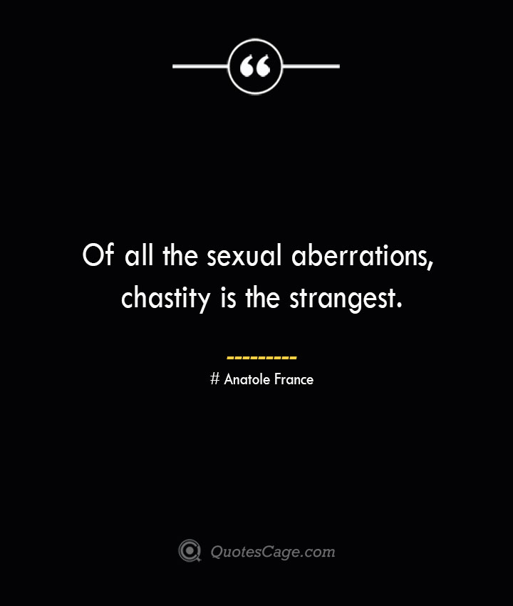 Of all the sexual aberrations chastity is the strangest.— Anatole France
