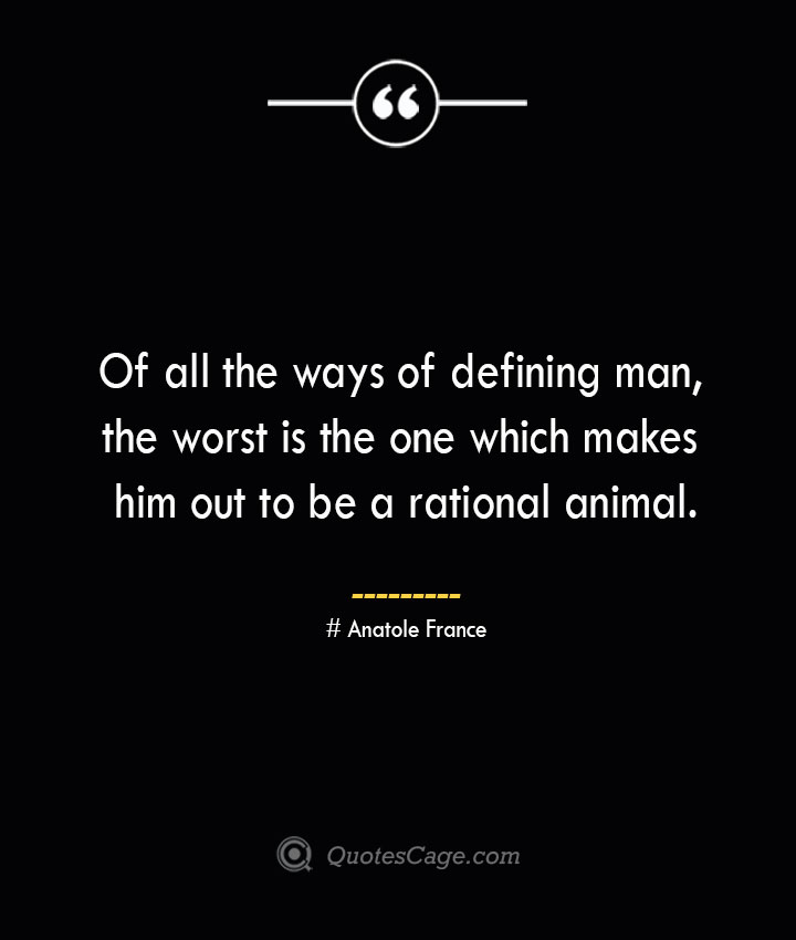 Of all the ways of defining man the worst is the one which makes him out to be a rational animal. Anatole France