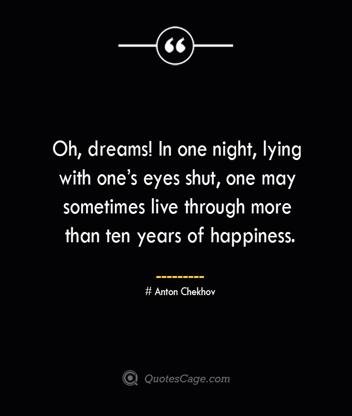 Oh dreams In one night lying with ones eyes shut one may sometimes live through more than ten years of happiness.— Anton Chekhov 1