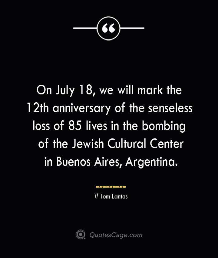 On July 18 we will mark the 12th anniversary of the senseless loss of 85 lives in the bombing of the Jewish Cultural Center in Buenos Aires Argentina.— Tom Lantos