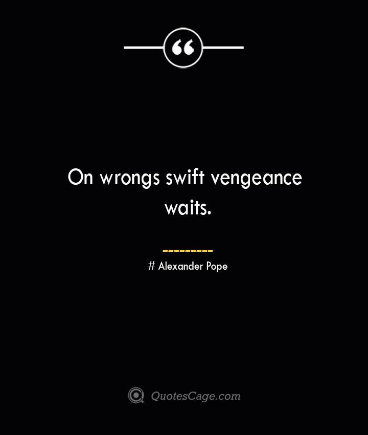 On wrongs swift vengeance waits.— Alexander Pope